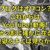 ブログはオワコン?「これからはYouTube!動画!」その影に確かに在る地獄をキミは見たか?