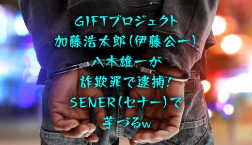 GIFTプロジェクト加藤浩太郎(伊藤公一)・八木雄一が詐欺罪で逮捕!SENER(セナー)で芋づるw