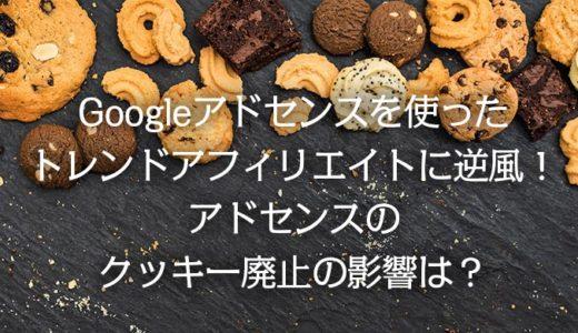 Googleアドセンスを使ったトレンドアフィリエイトに逆風!アドセンスのクッキー廃止の影響は?
