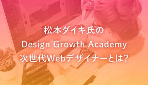 松本ダイキ氏のDesign Growth Academyの次世代Webデザイナーとは?